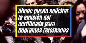 Emisión del certificado para migrantes nacionales retornados